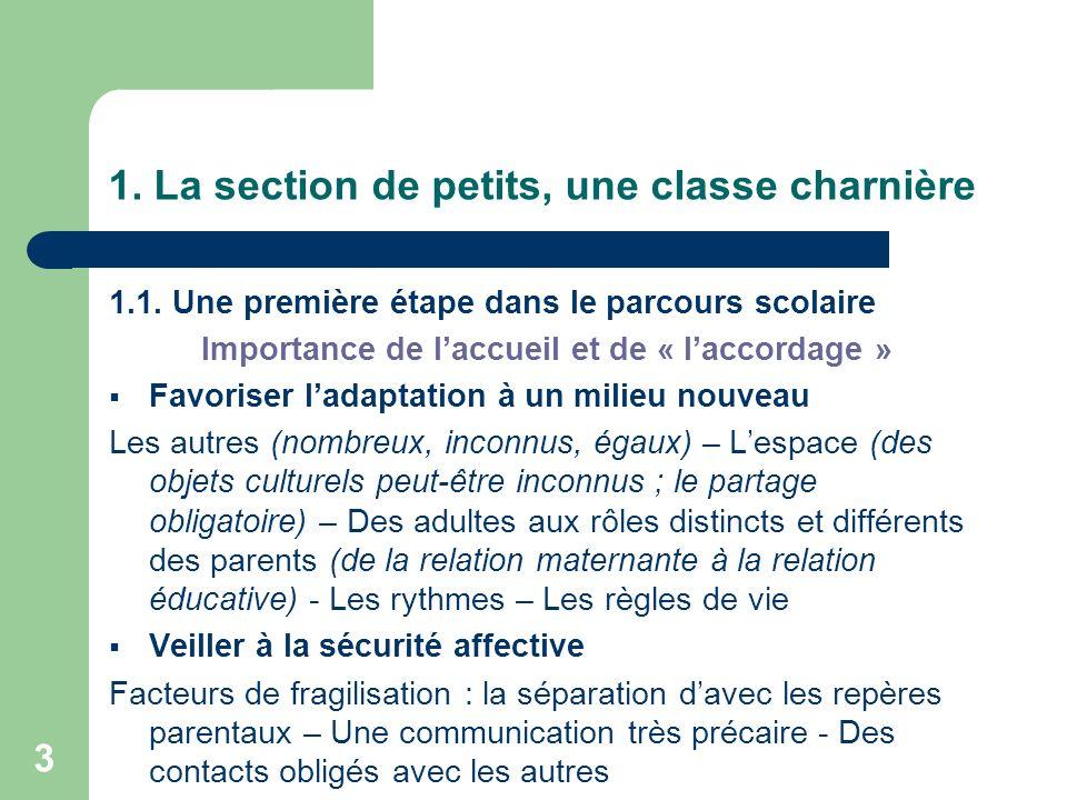 3 1. La section de petits, une classe charnière 1.1. Une première étape dans le parcours scolaire Importance de laccueil et de « laccordage » Favorise