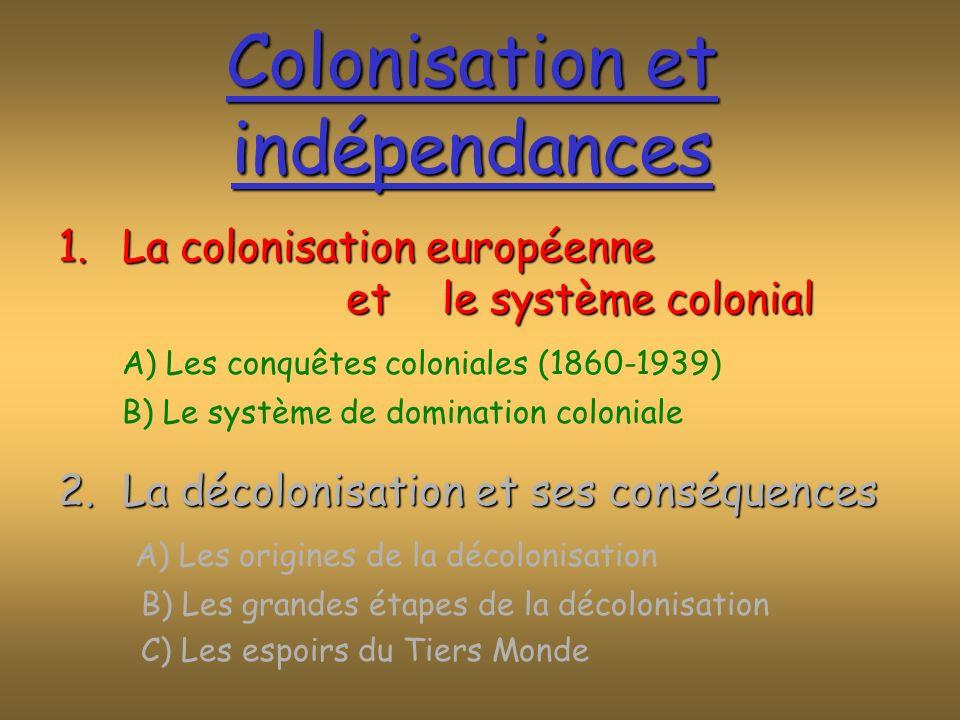 Colonisation et indépendances 1.La colonisation européenne et le système colonial A) Les conquêtes coloniales (1860-1939) B) Le système de domination