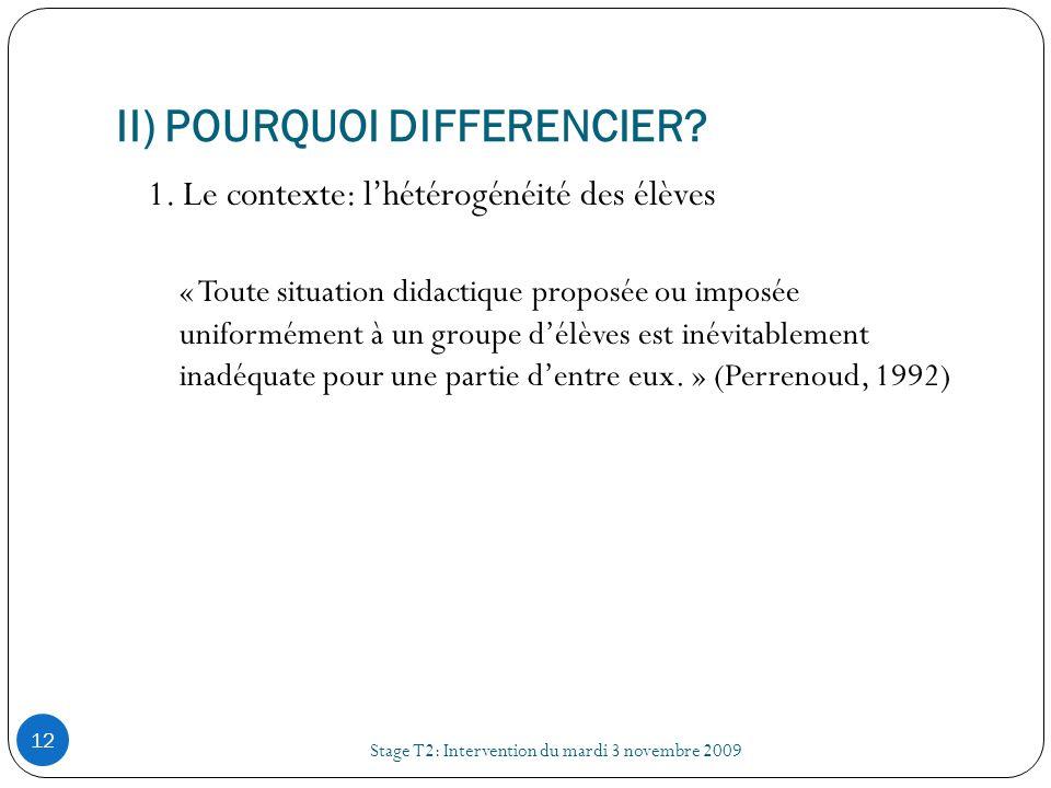 II) POURQUOI DIFFERENCIER? Stage T2: Intervention du mardi 3 novembre 2009 12 1. Le contexte: lhétérogénéité des élèves « Toute situation didactique p