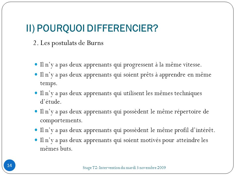 II) POURQUOI DIFFERENCIER? Stage T2: Intervention du mardi 3 novembre 2009 14 2. Les postulats de Burns Il ny a pas deux apprenants qui progressent à