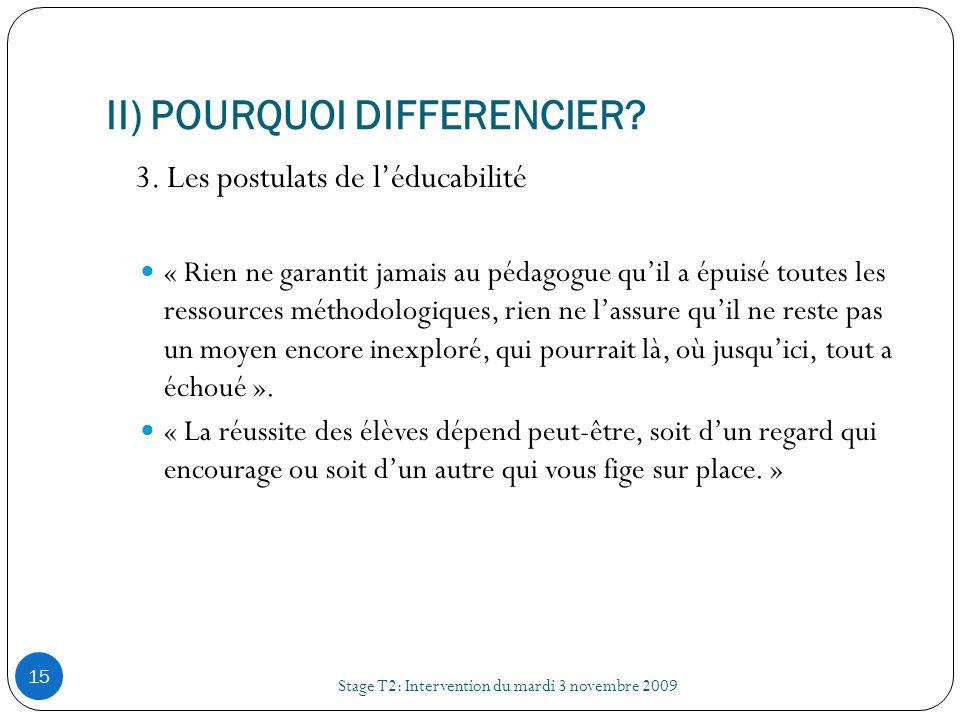II) POURQUOI DIFFERENCIER? Stage T2: Intervention du mardi 3 novembre 2009 15 3. Les postulats de léducabilité « Rien ne garantit jamais au pédagogue