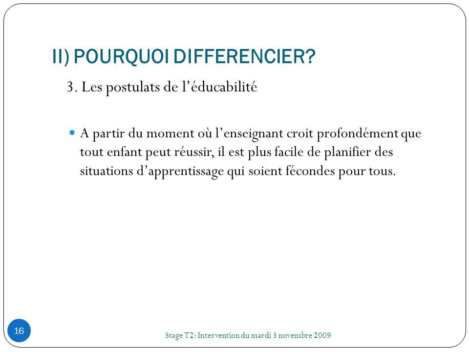 II) POURQUOI DIFFERENCIER? Stage T2: Intervention du mardi 3 novembre 2009 16 3. Les postulats de léducabilité A partir du moment où lenseignant croit
