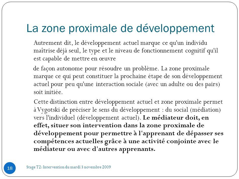 La zone proximale de développement Stage T2: Intervention du mardi 3 novembre 2009 18 Autrement dit, le développement actuel marque ce qu'un individu