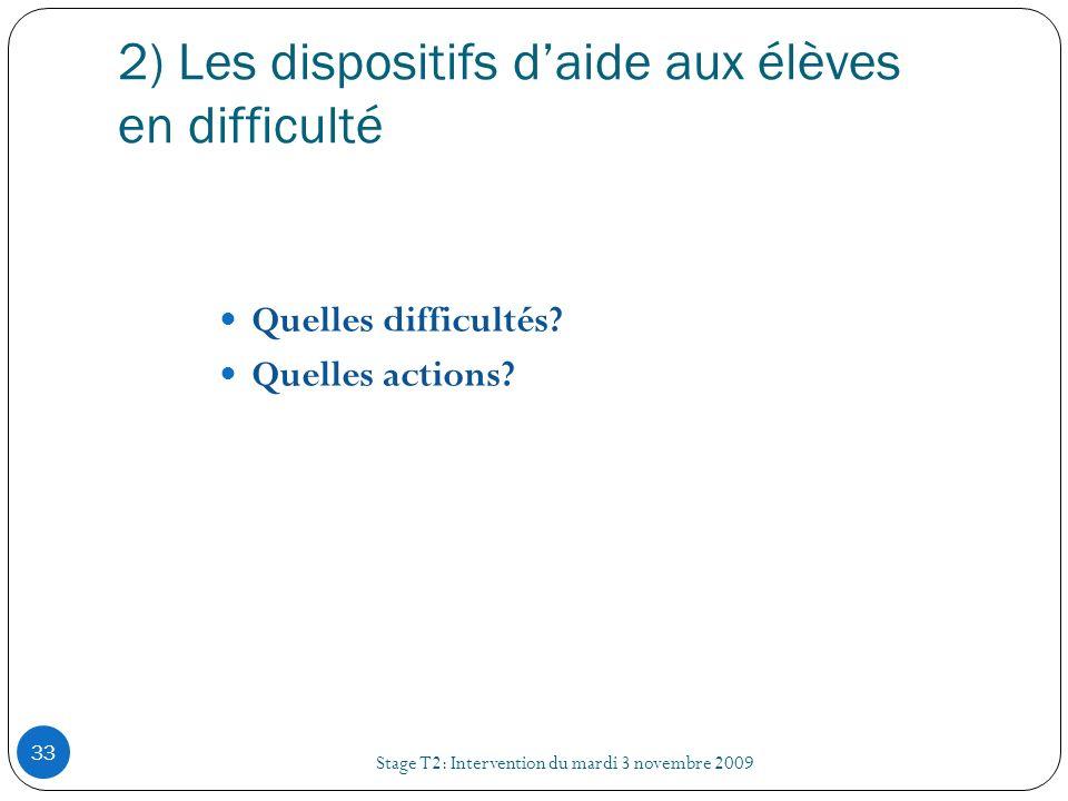 2) Les dispositifs daide aux élèves en difficulté Stage T2: Intervention du mardi 3 novembre 2009 33 Quelles difficultés? Quelles actions?