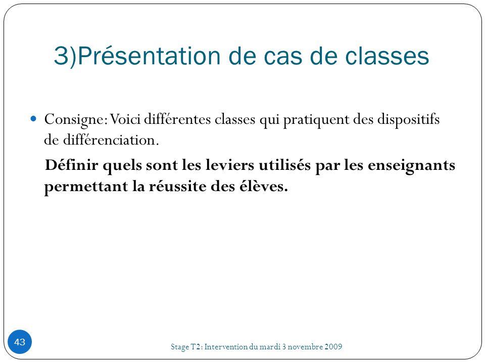 3)Présentation de cas de classes Stage T2: Intervention du mardi 3 novembre 2009 43 Consigne: Voici différentes classes qui pratiquent des dispositifs