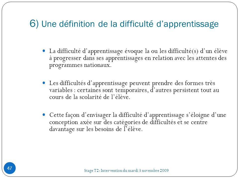6) Une définition de la difficulté dapprentissage Stage T2: Intervention du mardi 3 novembre 2009 47 La difficulté dapprentissage évoque la ou les dif