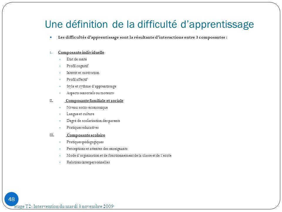 Une définition de la difficulté dapprentissage Stage T2: Intervention du mardi 3 novembre 2009 48 Les difficultés dapprentissage sont la résultante di