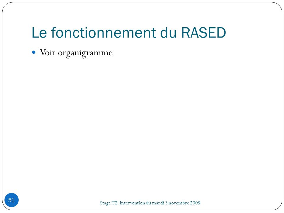Le fonctionnement du RASED Stage T2: Intervention du mardi 3 novembre 2009 51 Voir organigramme