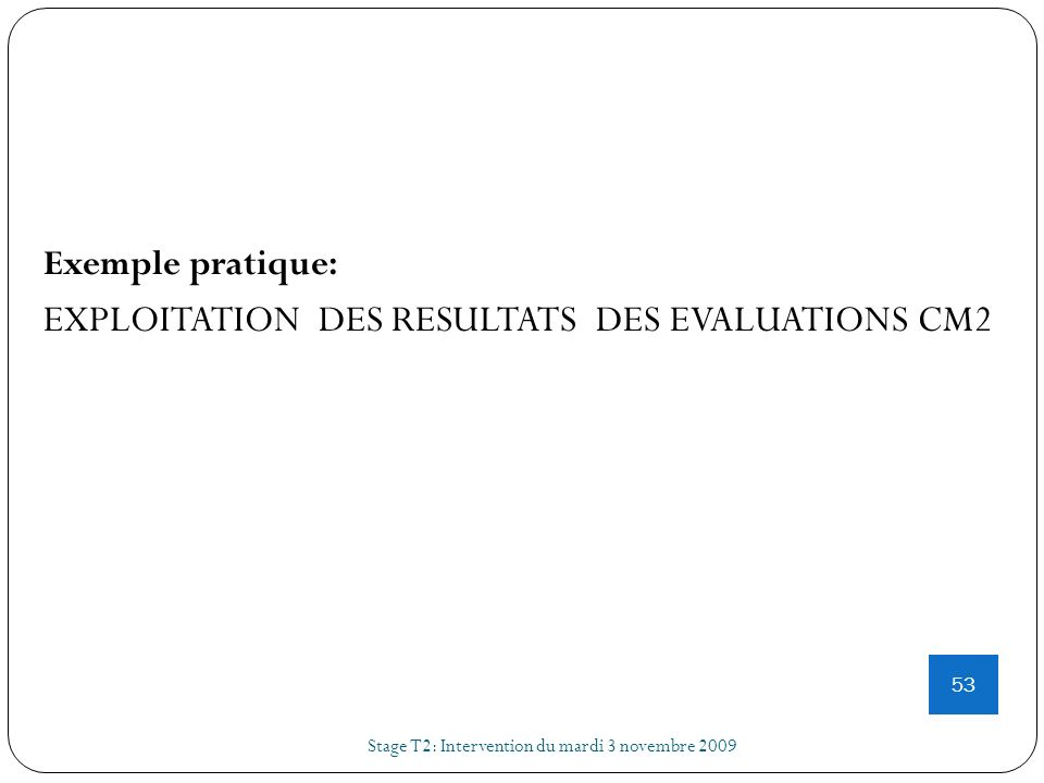 Stage T2: Intervention du mardi 3 novembre 2009 53 Exemple pratique: EXPLOITATION DES RESULTATS DES EVALUATIONS CM2