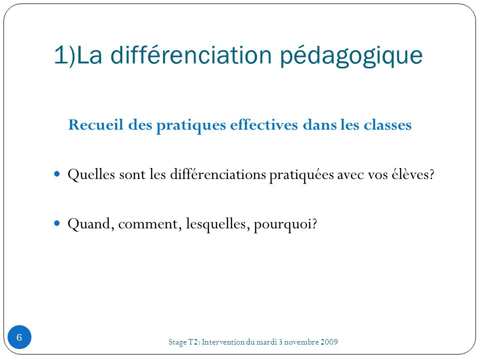 1)La différenciation pédagogique Stage T2: Intervention du mardi 3 novembre 2009 6 Recueil des pratiques effectives dans les classes Quelles sont les