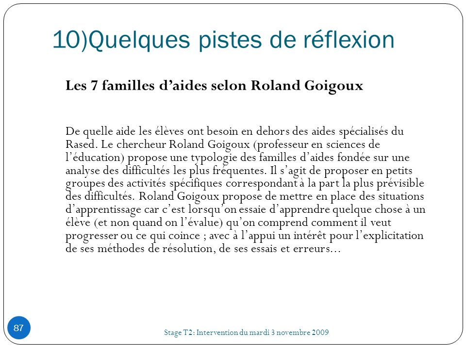 10)Quelques pistes de réflexion Stage T2: Intervention du mardi 3 novembre 2009 87 Les 7 familles daides selon Roland Goigoux De quelle aide les élève