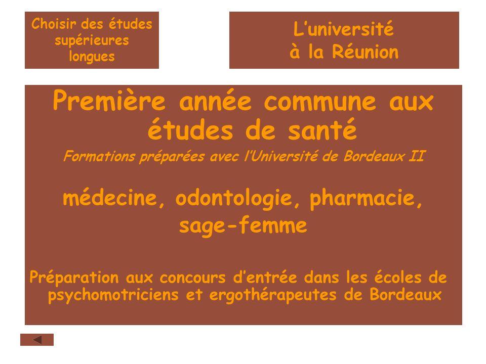 Choisir des études supérieures longues Première année commune aux études de santé Formations préparées avec lUniversité de Bordeaux II médecine, odontologie, pharmacie, sage-femme Préparation aux concours dentrée dans les écoles de psychomotriciens et ergothérapeutes de Bordeaux Luniversité à la Réunion