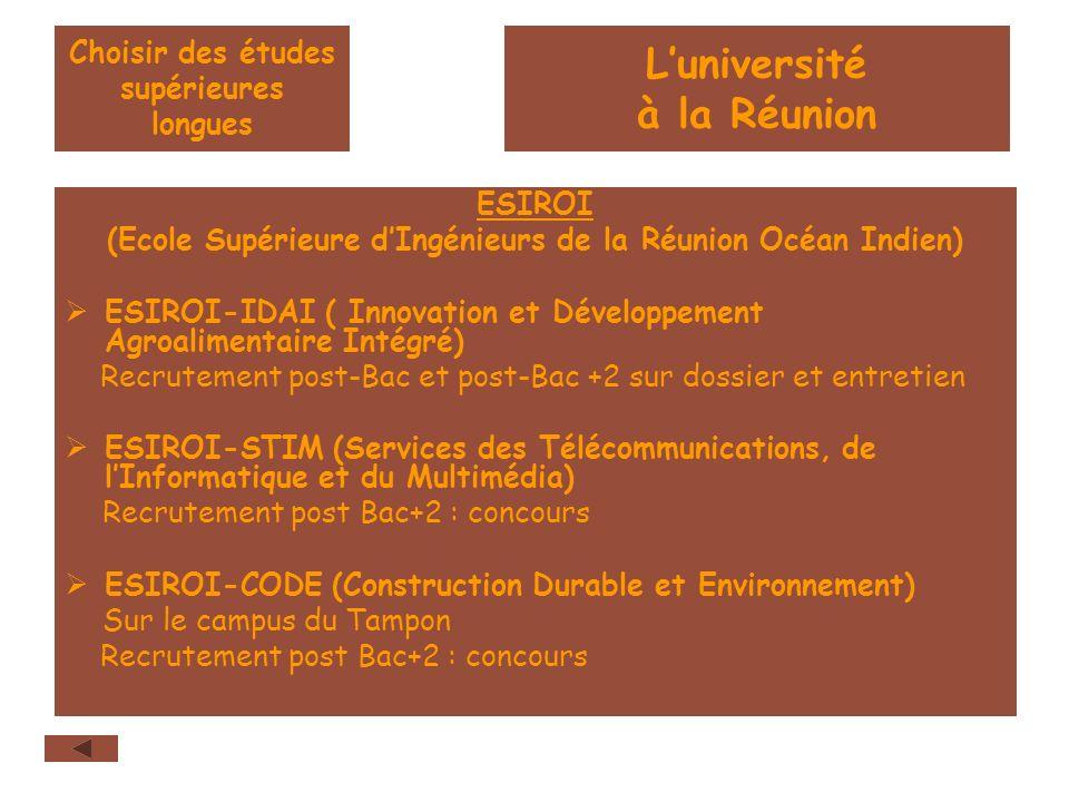 Choisir des études supérieures longues ESIROI (Ecole Supérieure dIngénieurs de la Réunion Océan Indien) ESIROI-IDAI ( Innovation et Développement Agroalimentaire Intégré) Recrutement post-Bac et post-Bac +2 sur dossier et entretien ESIROI-STIM (Services des Télécommunications, de lInformatique et du Multimédia) Recrutement post Bac+2 : concours ESIROI-CODE (Construction Durable et Environnement) Sur le campus du Tampon Recrutement post Bac+2 : concours Luniversité à la Réunion