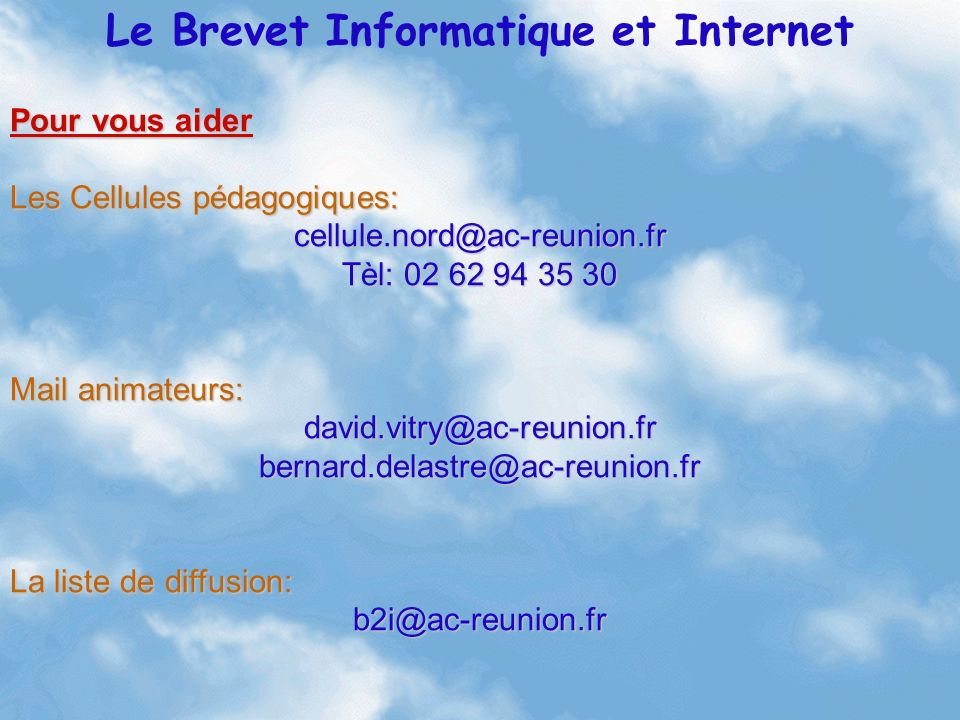 Le Brevet Informatique et Internet Pour vous aider Les Cellules pédagogiques: cellule.nord@ac-reunion.fr Tèl: 02 62 94 35 30 Mail animateurs: david.vi