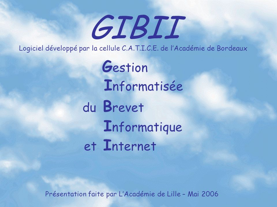 GIBII G estion I nformatisée du B revet I nformatique et I nternet Logiciel développé par la cellule C.A.T.I.C.E. de lAcadémie de Bordeaux Présentatio