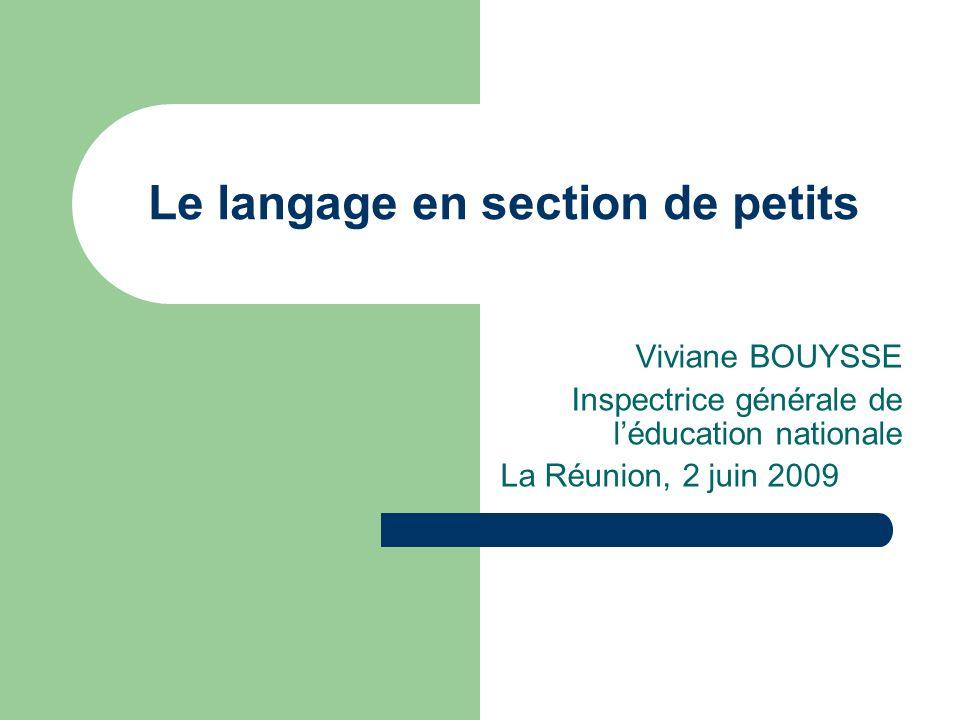 Le langage en section de petits Viviane BOUYSSE Inspectrice générale de léducation nationale La Réunion, 2 juin 2009