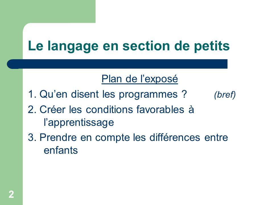 2 Le langage en section de petits Plan de lexposé 1. Quen disent les programmes ? (bref) 2. Créer les conditions favorables à lapprentissage 3. Prendr