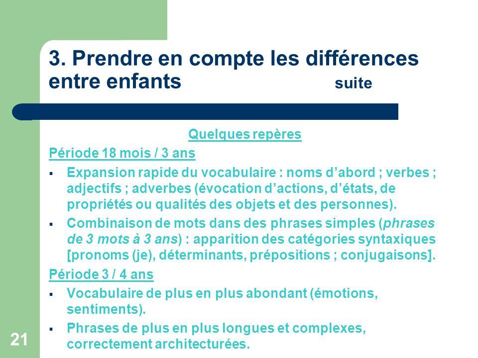 21 3. Prendre en compte les différences entre enfants suite Quelques repères Période 18 mois / 3 ans Expansion rapide du vocabulaire : noms dabord ; v