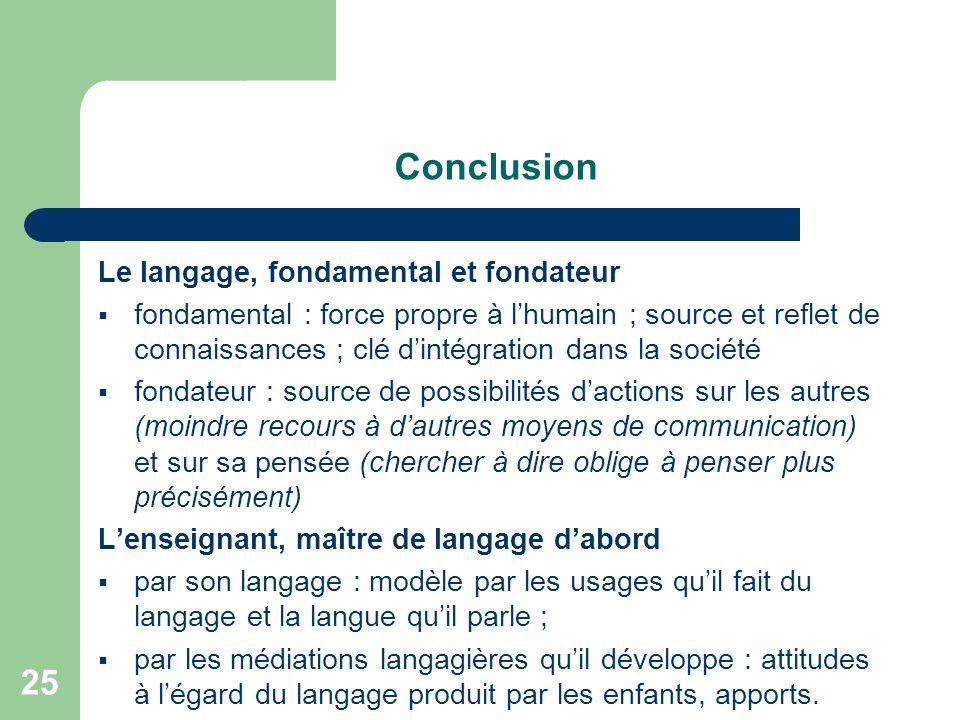 25 Conclusion Le langage, fondamental et fondateur fondamental : force propre à lhumain ; source et reflet de connaissances ; clé dintégration dans la