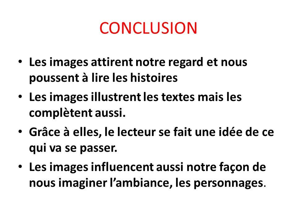 CONCLUSION Les images attirent notre regard et nous poussent à lire les histoires Les images illustrent les textes mais les complètent aussi. Grâce à