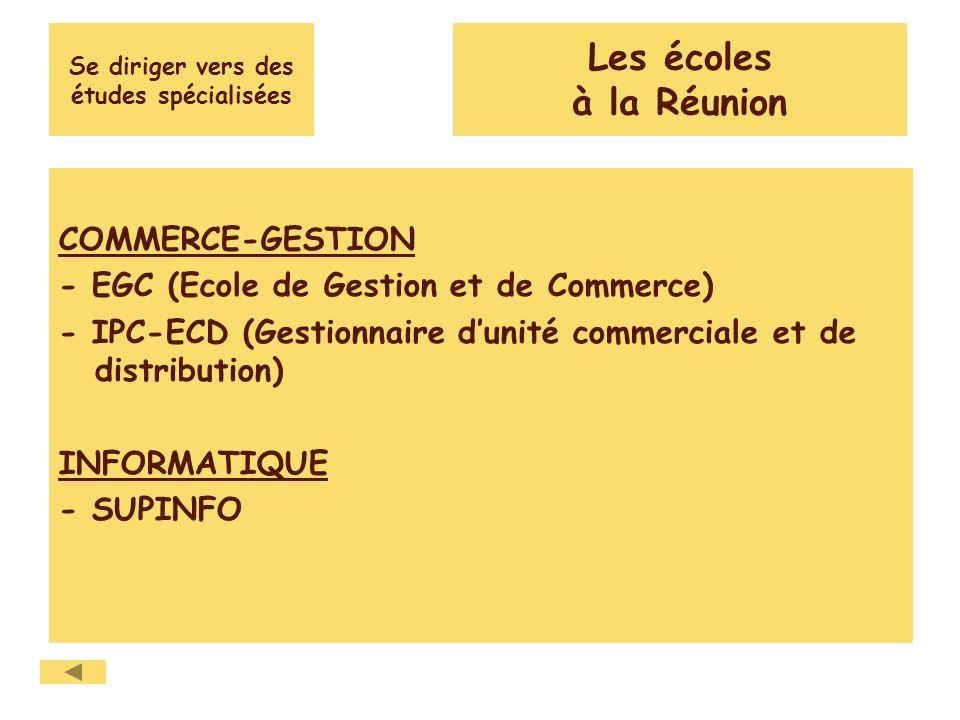 Se diriger vers des études spécialisées COMMERCE-GESTION - EGC (Ecole de Gestion et de Commerce) - IPC-ECD (Gestionnaire dunité commerciale et de distribution) INFORMATIQUE - SUPINFO Les écoles à la Réunion