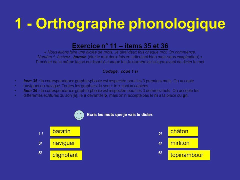 1 - Orthographe phonologique Exercice n° 11 – items 35 et 36 « Nous allons faire une dictée de mots. Je dirai deux fois chaque mot. On commence. Numér