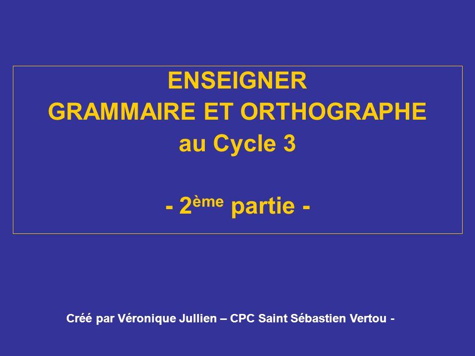ENSEIGNER GRAMMAIRE ET ORTHOGRAPHE au Cycle 3 - 2 ème partie - Créé par Véronique Jullien – CPC Saint Sébastien Vertou -