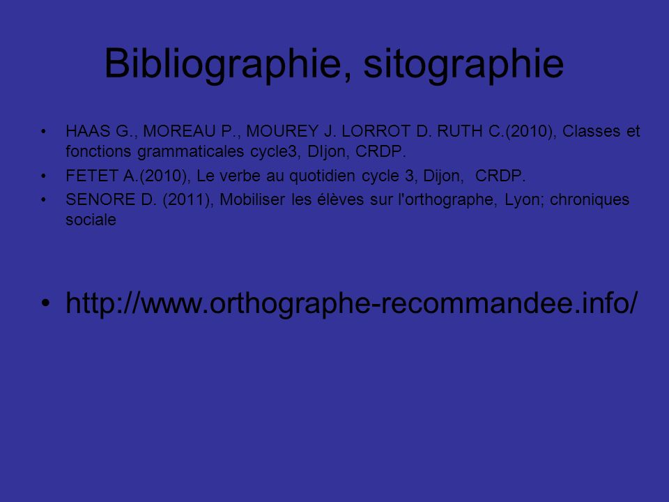 Bibliographie, sitographie HAAS G., MOREAU P., MOUREY J. LORROT D. RUTH C.(2010), Classes et fonctions grammaticales cycle3, DIjon, CRDP. FETET A.(201