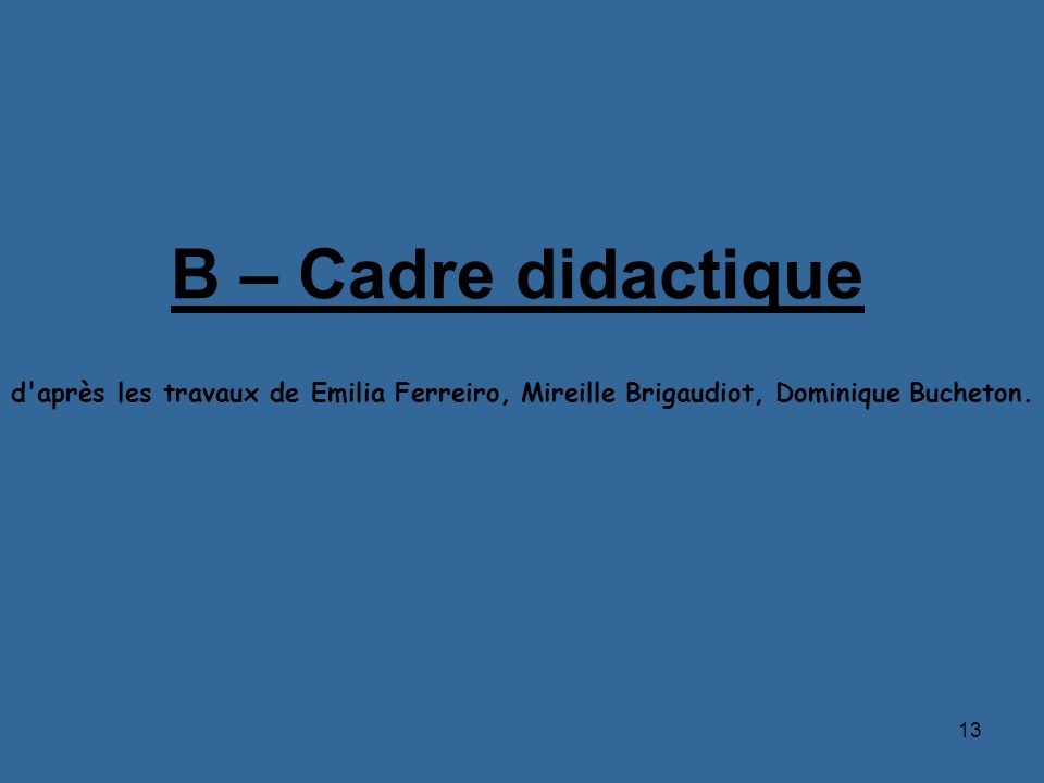 13 B – Cadre didactique d'après les travaux de Emilia Ferreiro, Mireille Brigaudiot, Dominique Bucheton.