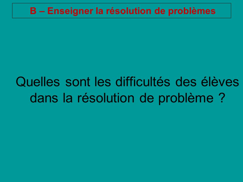 Quelles sont les difficultés des élèves dans la résolution de problème ? B – Enseigner la résolution de problèmes