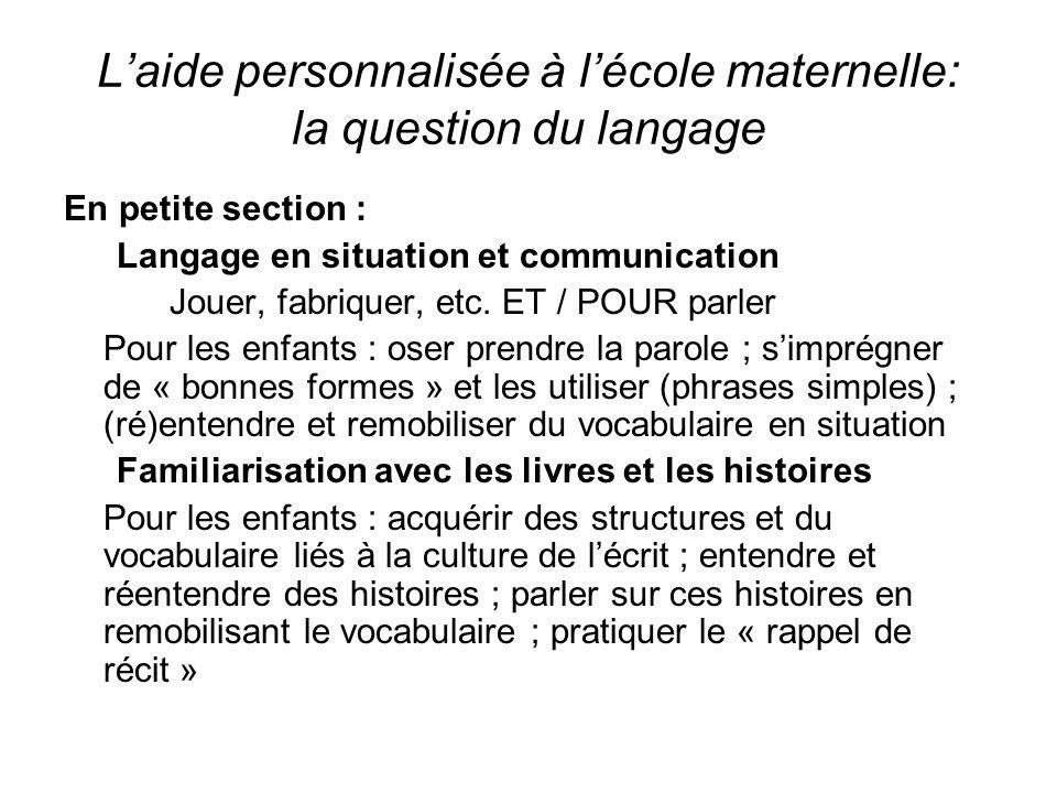 Laide personnalisée à lécole maternelle: la question du langage En petite section : Langage en situation et communication Jouer, fabriquer, etc.
