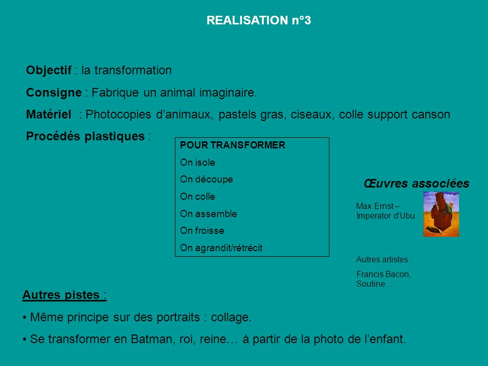 Objectif : la transformation Consigne : Fabrique un animal imaginaire. Matériel : Photocopies danimaux, pastels gras, ciseaux, colle support canson Pr