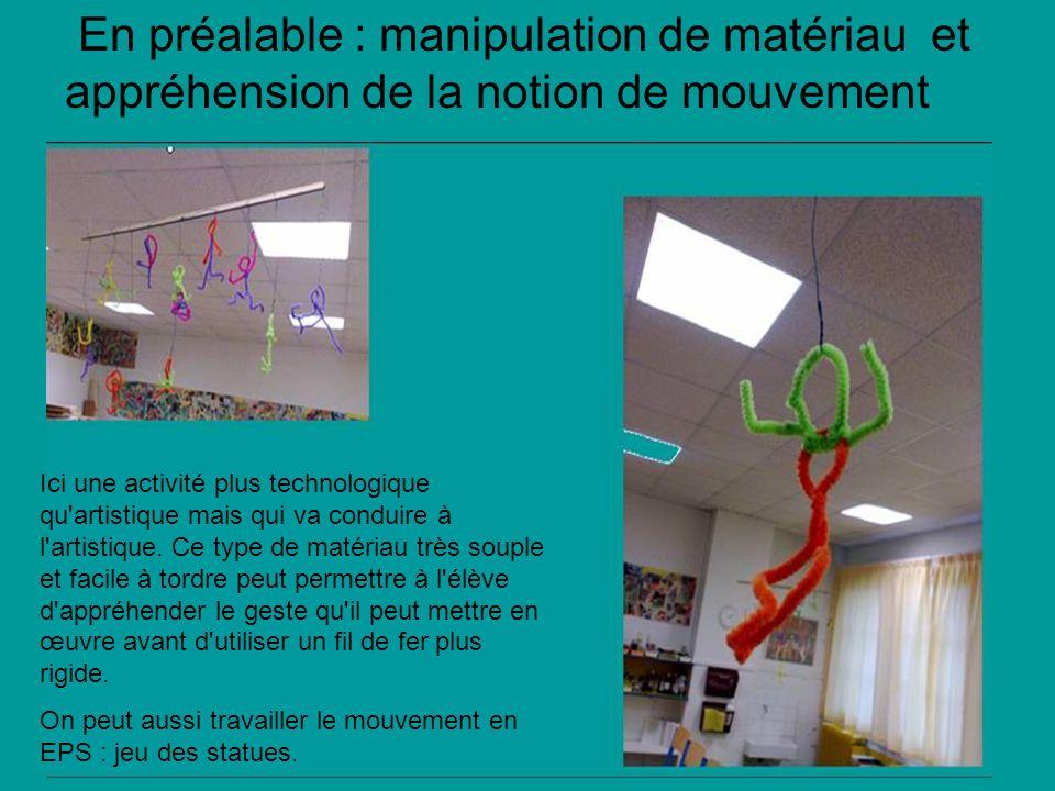 En préalable : manipulation de matériau et appréhension de la notion de mouvement Ici une activité plus technologique qu artistique mais qui va conduire à l artistique.