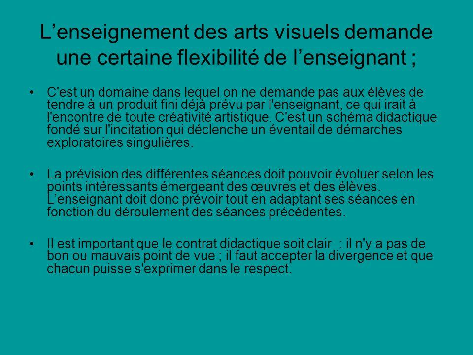 Lenseignement des arts visuels demande une certaine flexibilité de lenseignant ; C est un domaine dans lequel on ne demande pas aux élèves de tendre à un produit fini déjà prévu par l enseignant, ce qui irait à l encontre de toute créativité artistique.
