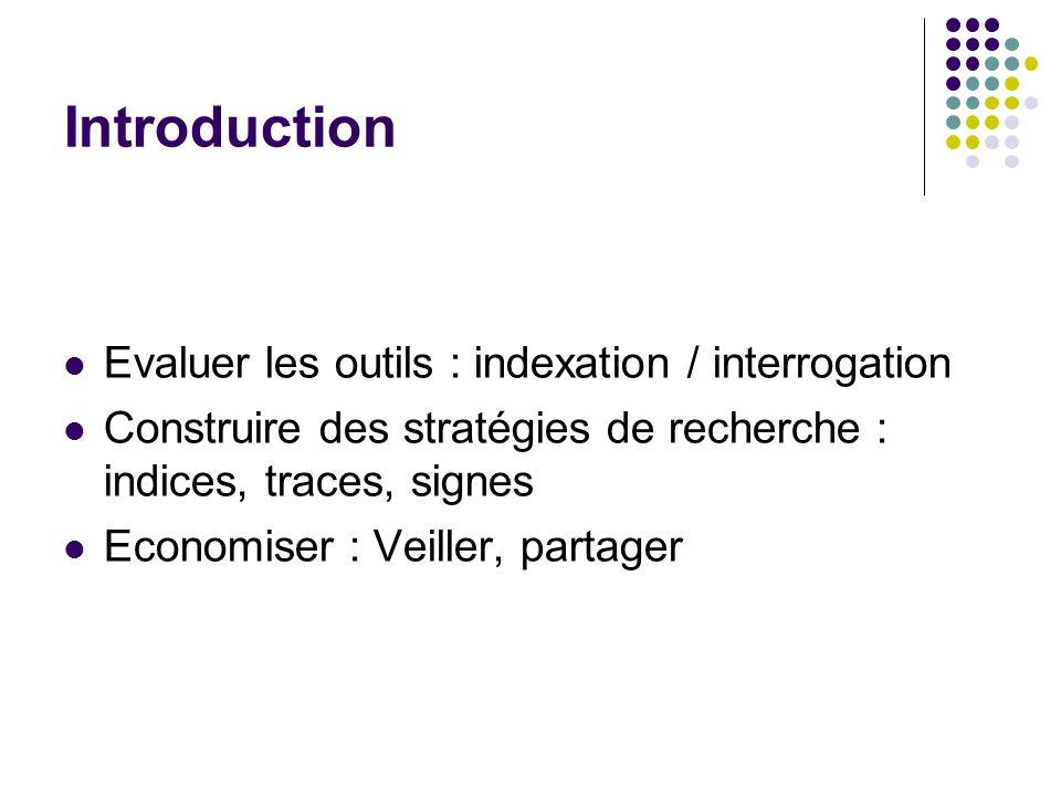 Introduction Evaluer les outils : indexation / interrogation Construire des stratégies de recherche : indices, traces, signes Economiser : Veiller, partager