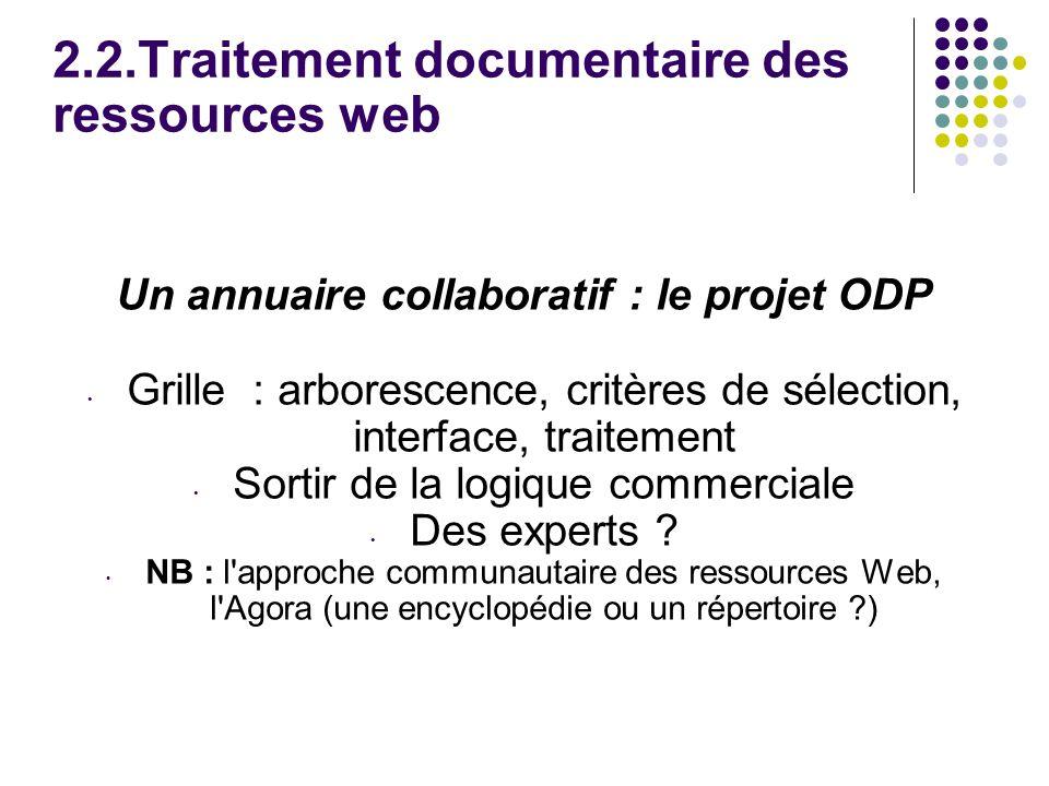 2.2.Traitement documentaire des ressources web Un annuaire collaboratif : le projet ODP Grille : arborescence, critères de sélection, interface, traitement Sortir de la logique commerciale Des experts .