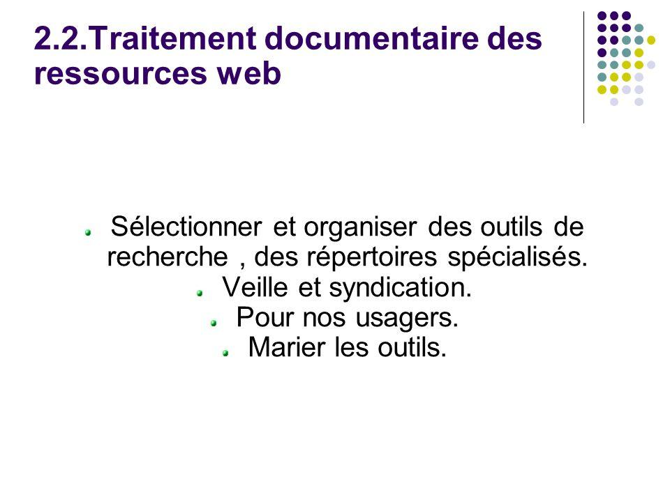 2.2.Traitement documentaire des ressources web Sélectionner et organiser des outils de recherche, des répertoires spécialisés.
