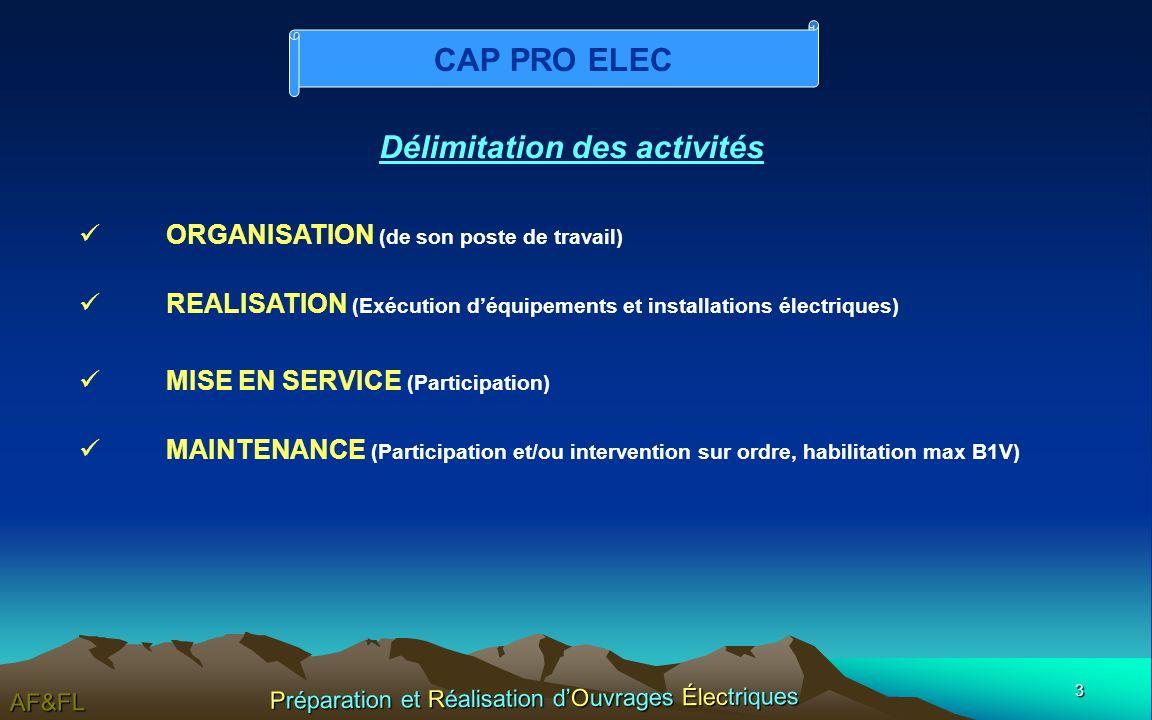 3 AF&FL Préparation et Réalisation dOuvrages Électriques Délimitation des activités ORGANISATION (de son poste de travail) REALISATION (Exécution déquipements et installations électriques) MISE EN SERVICE (Participation) MAINTENANCE (Participation et/ou intervention sur ordre, habilitation max B1V) CAP PRO ELEC
