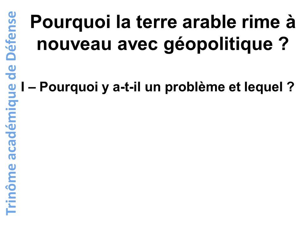 Trinôme académique de Défense Pourquoi la terre arable rime à nouveau avec géopolitique ? I – Pourquoi y a-t-il un problème et lequel ?