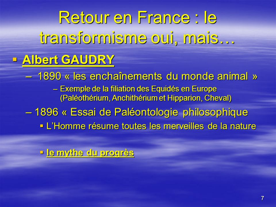 7 Retour en France : le transformisme oui, mais… Albert GAUDRY Albert GAUDRY – 1890 « les enchaînements du monde animal » –Exemple de la filiation des