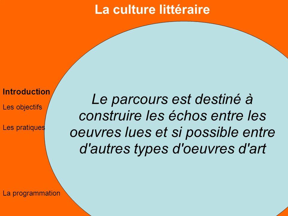La culture littéraire Les objectifs Les pratiques La programmation Introduction Le parcours est destiné à construire les échos entre les oeuvres lues et si possible entre d autres types d oeuvres d art