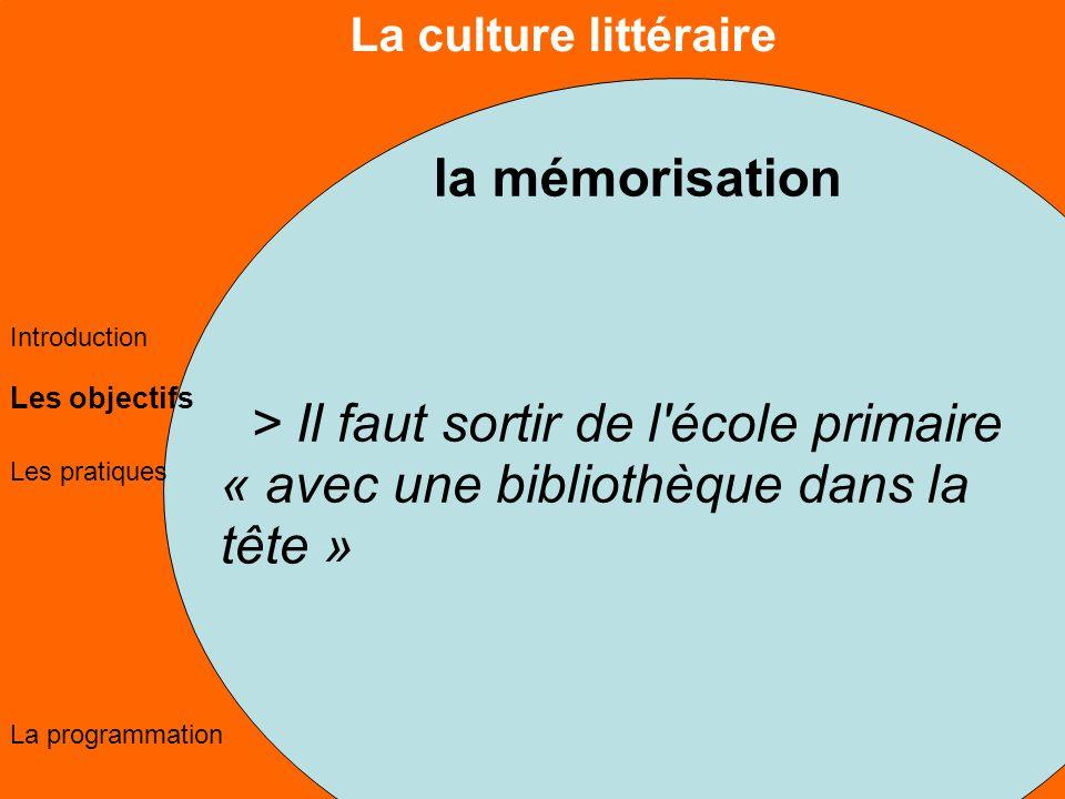 La culture littéraire Les objectifs Les pratiques La programmation Introduction la mémorisation > Il faut sortir de l école primaire « avec une bibliothèque dans la tête »