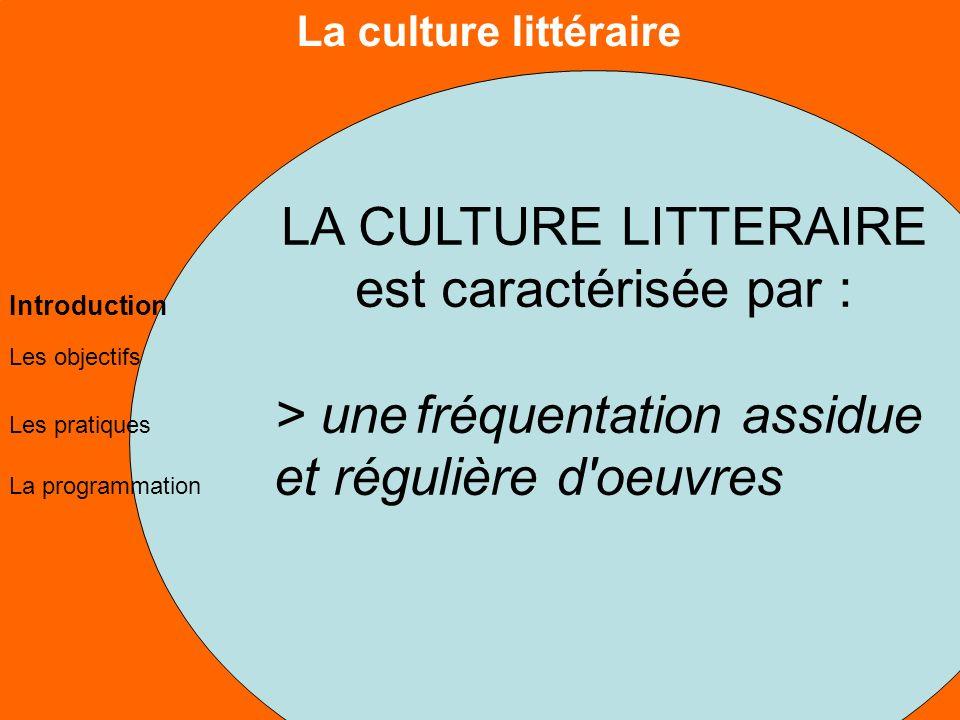 La culture littéraire Les objectifs Les pratiques La programmation Introduction LA CULTURE LITTERAIRE est caractérisée par : > unefréquentation assidue et régulière d oeuvres