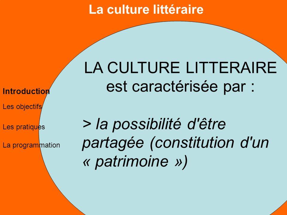 La culture littéraire Les objectifs Les pratiques La programmation Introduction LA CULTURE LITTERAIRE est caractérisée par : > la possibilité d être partagée (constitution d un « patrimoine »)