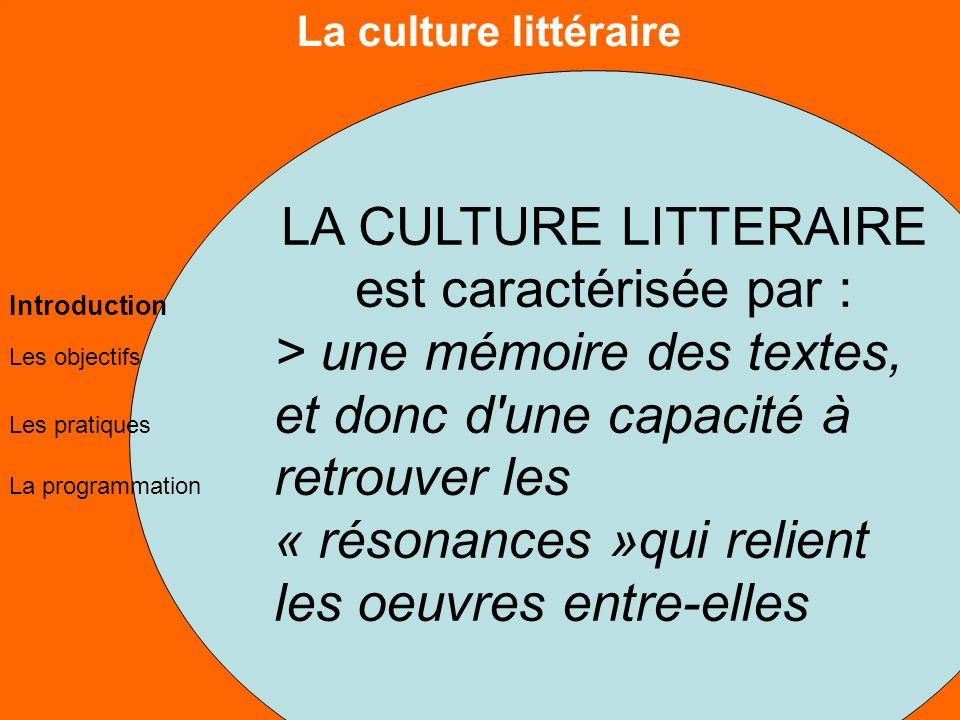La culture littéraire Les objectifs Les pratiques La programmation Introduction LA CULTURE LITTERAIRE est caractérisée par : > une mémoire des textes, et donc d une capacité à retrouver les « résonances »qui relient les oeuvres entre-elles