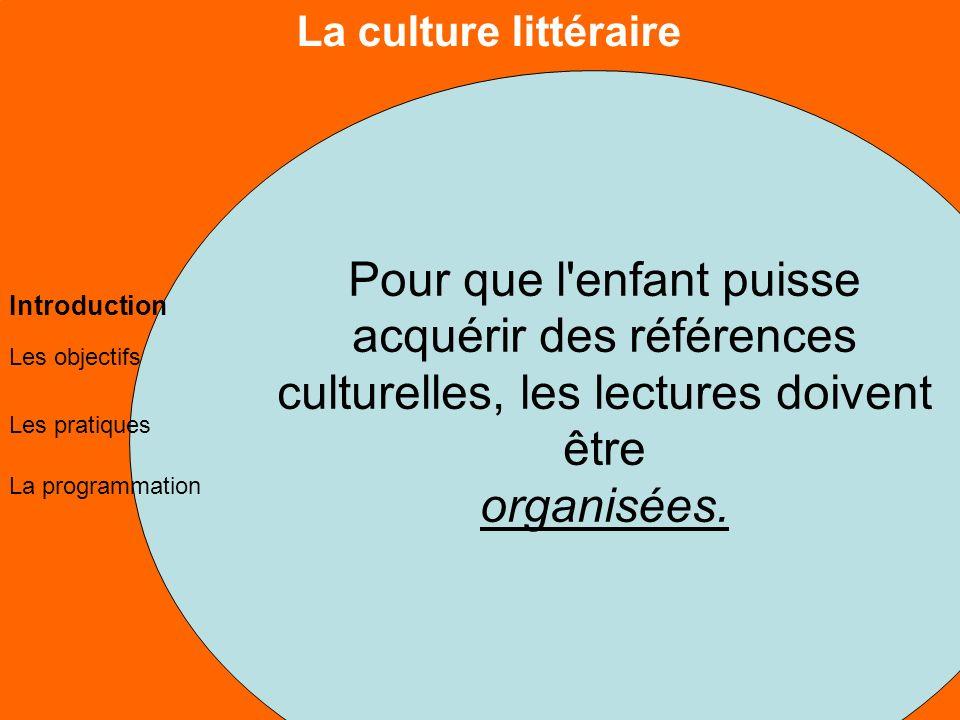 La culture littéraire Les objectifs Les pratiques La programmation Introduction Pour que l enfant puisse acquérir des références culturelles, les lectures doivent être organisées.