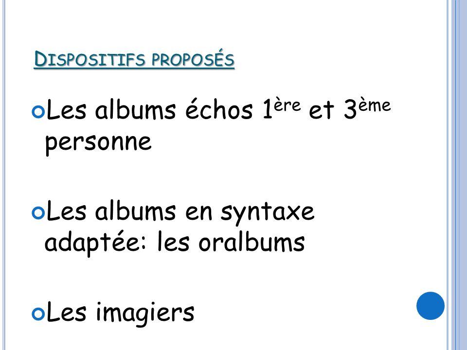 D ISPOSITIFS PROPOSÉS Les albums échos 1 ère et 3 ème personne Les albums en syntaxe adaptée: les oralbums Les imagiers