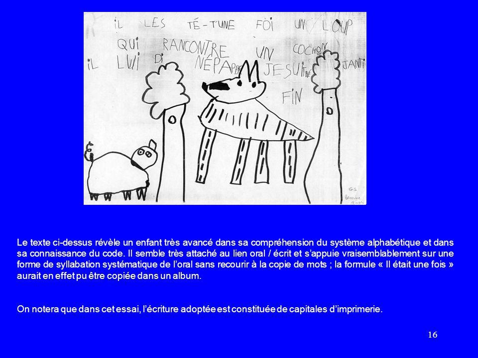 16 Le texte ci-dessus révèle un enfant très avancé dans sa compréhension du système alphabétique et dans sa connaissance du code. Il semble très attac