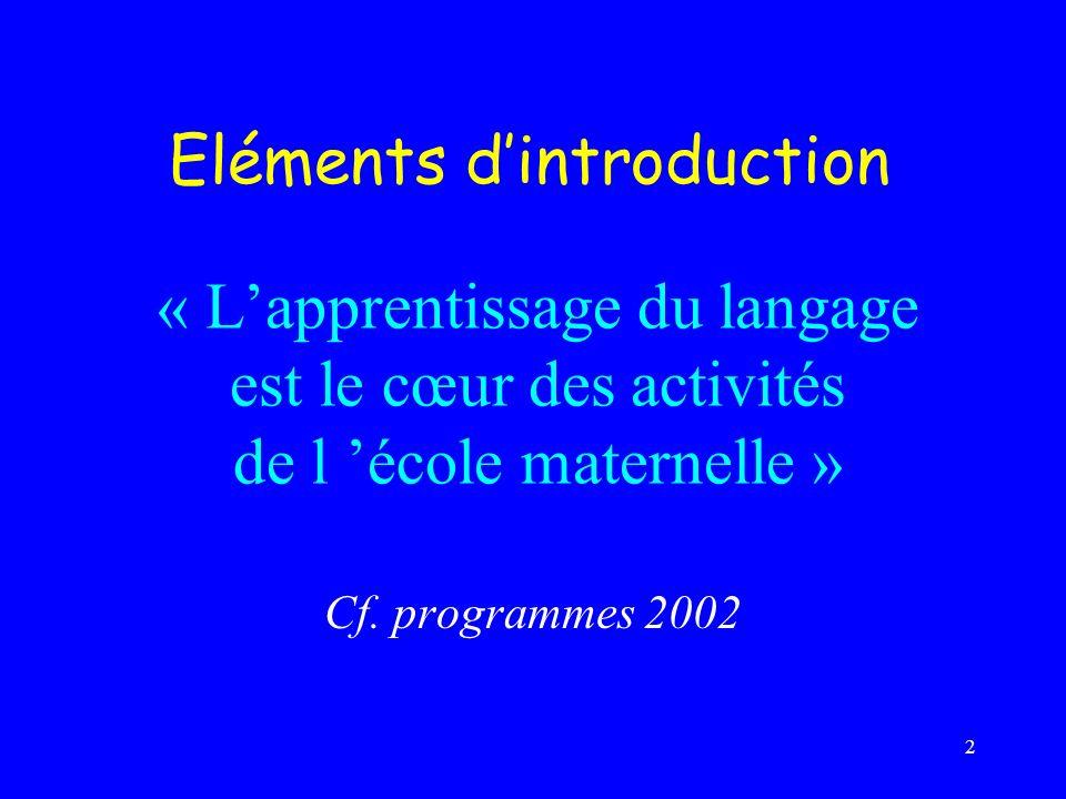 2 « Lapprentissage du langage est le cœur des activités de l école maternelle » Cf. programmes 2002 Eléments dintroduction