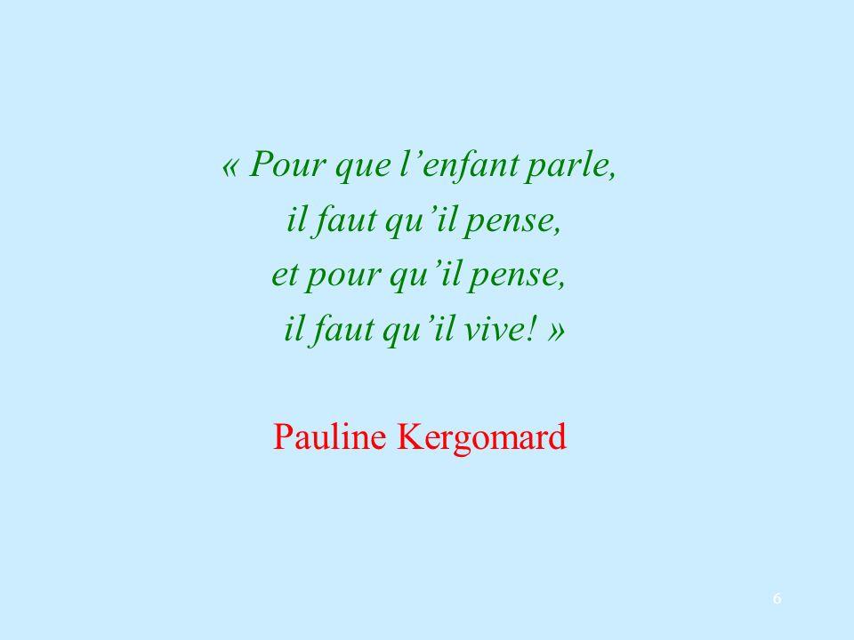 6 « Pour que lenfant parle, il faut quil pense, et pour quil pense, il faut quil vive! » Pauline Kergomard